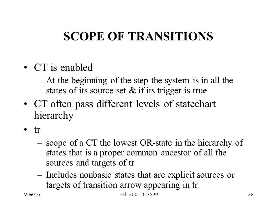 Week 6Fall 2001 CS59928 SCOPE OF TRANSITIONS CT is enabled –At the beginning of the step the system is in all the states of its source set & if its trigger is true CT often pass different levels of statechart hierarchy tr –scope of a CT the lowest OR-state in the hierarchy of states that is a proper common ancestor of all the sources and targets of tr –Includes nonbasic states that are explicit sources or targets of transition arrow appearing in tr