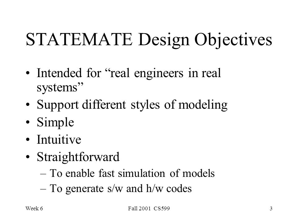 Week 6Fall 2001 CS5993 STATEMATE Design Objectives Intended for real engineers in real systems Support different styles of modeling Simple Intuitive Straightforward –To enable fast simulation of models –To generate s/w and h/w codes