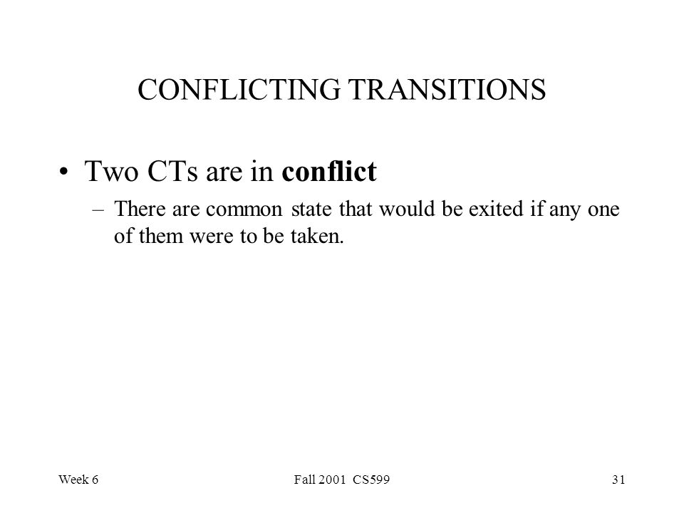 Week 6Fall 2001 CS59931 CONFLICTING TRANSITIONS Two CTs are in conflict –There are common state that would be exited if any one of them were to be taken.