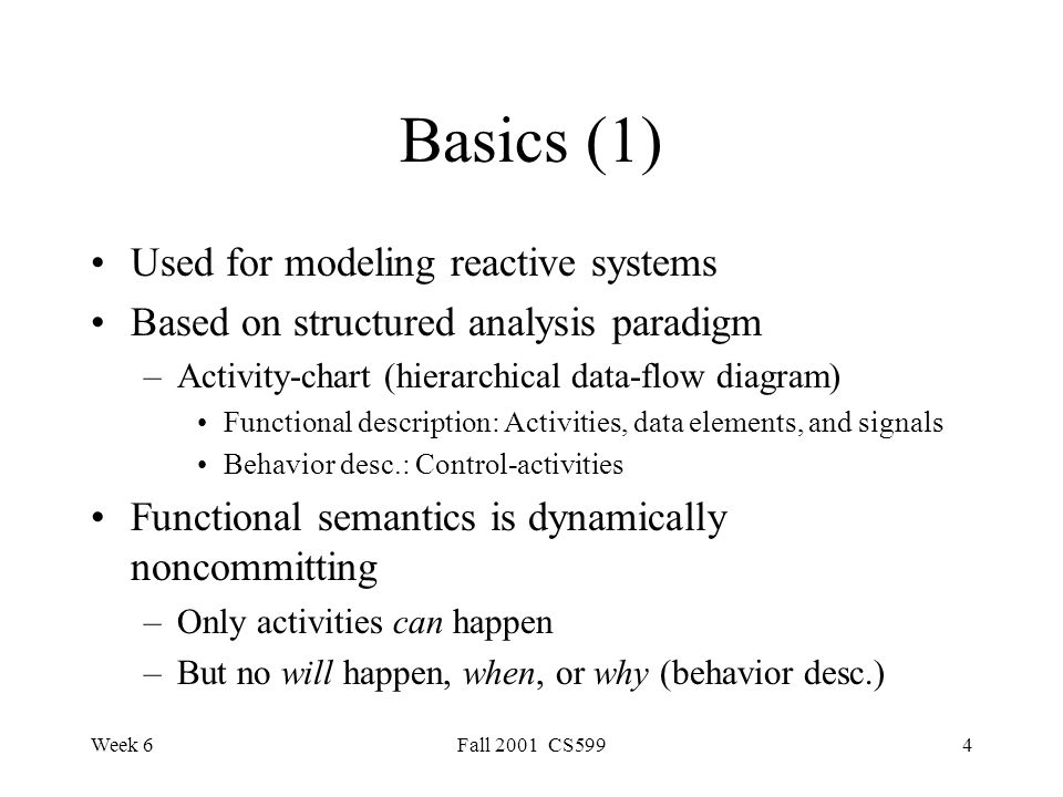 Week 6Fall 2001 CS5994 Basics (1) Used for modeling reactive systems Based on structured analysis paradigm –Activity-chart (hierarchical data-flow diagram) Functional description: Activities, data elements, and signals Behavior desc.: Control-activities Functional semantics is dynamically noncommitting –Only activities can happen –But no will happen, when, or why (behavior desc.)