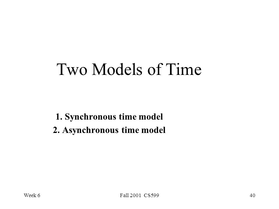 Week 6Fall 2001 CS59940 Two Models of Time 1. Synchronous time model 2. Asynchronous time model