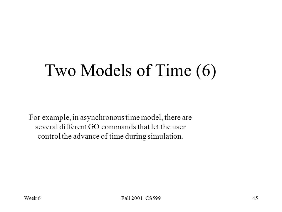 Week 6Fall 2001 CS59945 Two Models of Time (6) For example, in asynchronous time model, there are several different GO commands that let the user control the advance of time during simulation.