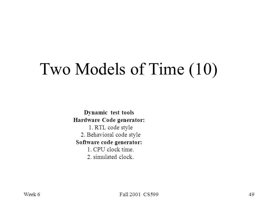 Week 6Fall 2001 CS59949 Two Models of Time (10) Dynamic test tools Hardware Code generator: 1.