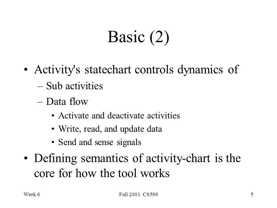 Week 6Fall 2001 CS5995 Basic (2) Activity s statechart controls dynamics of –Sub activities –Data flow Activate and deactivate activities Write, read, and update data Send and sense signals Defining semantics of activity-chart is the core for how the tool works