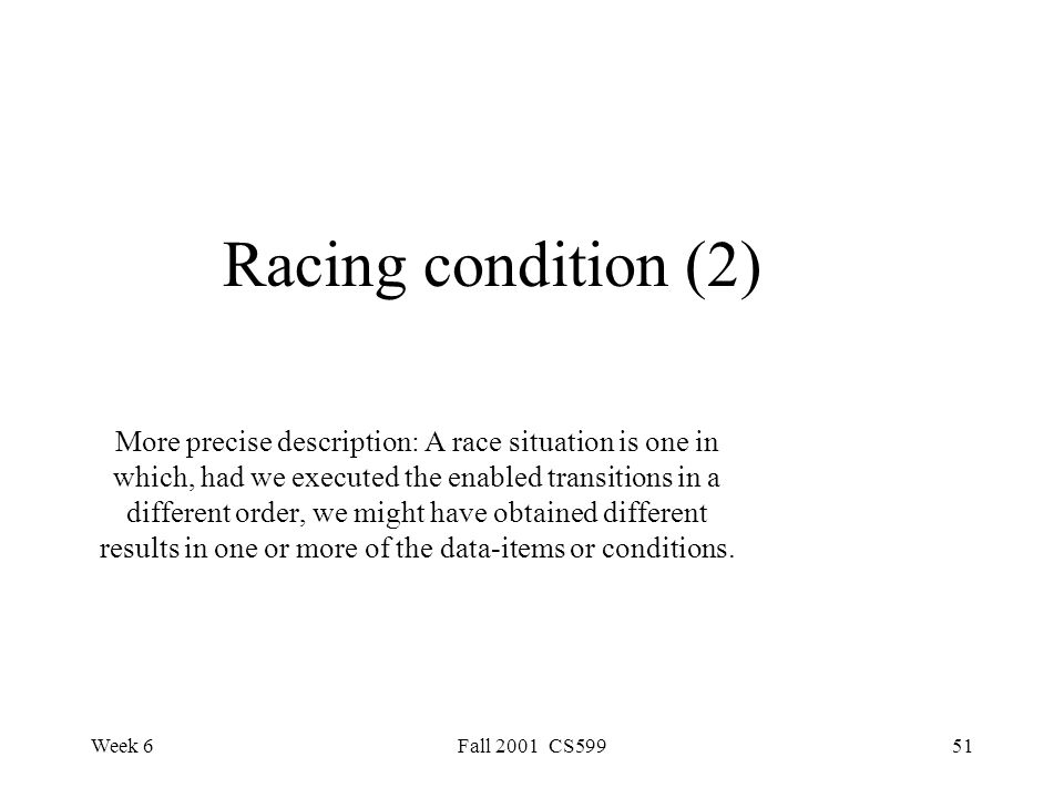 Week 6Fall 2001 CS59951 Racing condition (2) More precise description: A race situation is one in which, had we executed the enabled transitions in a different order, we might have obtained different results in one or more of the data-items or conditions.