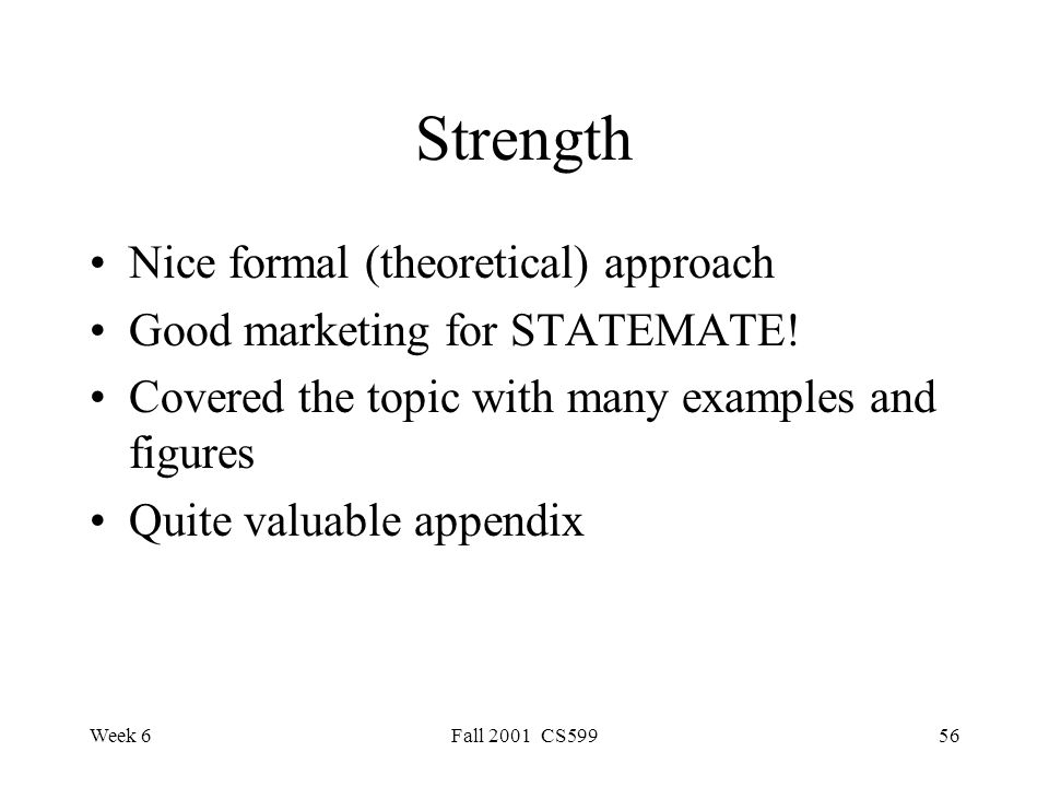 Week 6Fall 2001 CS59956 Strength Nice formal (theoretical) approach Good marketing for STATEMATE.