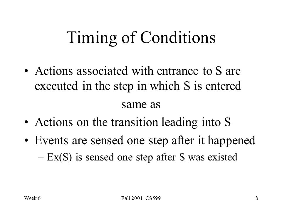 Week 6Fall 2001 CS5998 Timing of Conditions Actions associated with entrance to S are executed in the step in which S is entered same as Actions on the transition leading into S Events are sensed one step after it happened –Ex(S) is sensed one step after S was existed