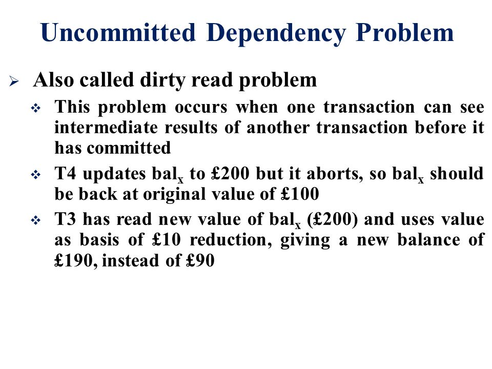 Uncommitted Dependency Problem  Also called dirty read problem  This problem occurs when one transaction can see intermediate results of another tra