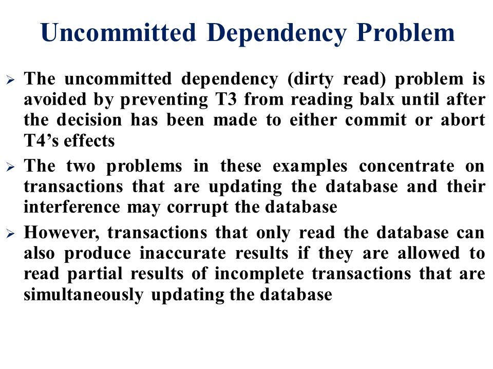  The uncommitted dependency (dirty read) problem is avoided by preventing T3 from reading balx until after the decision has been made to either commi