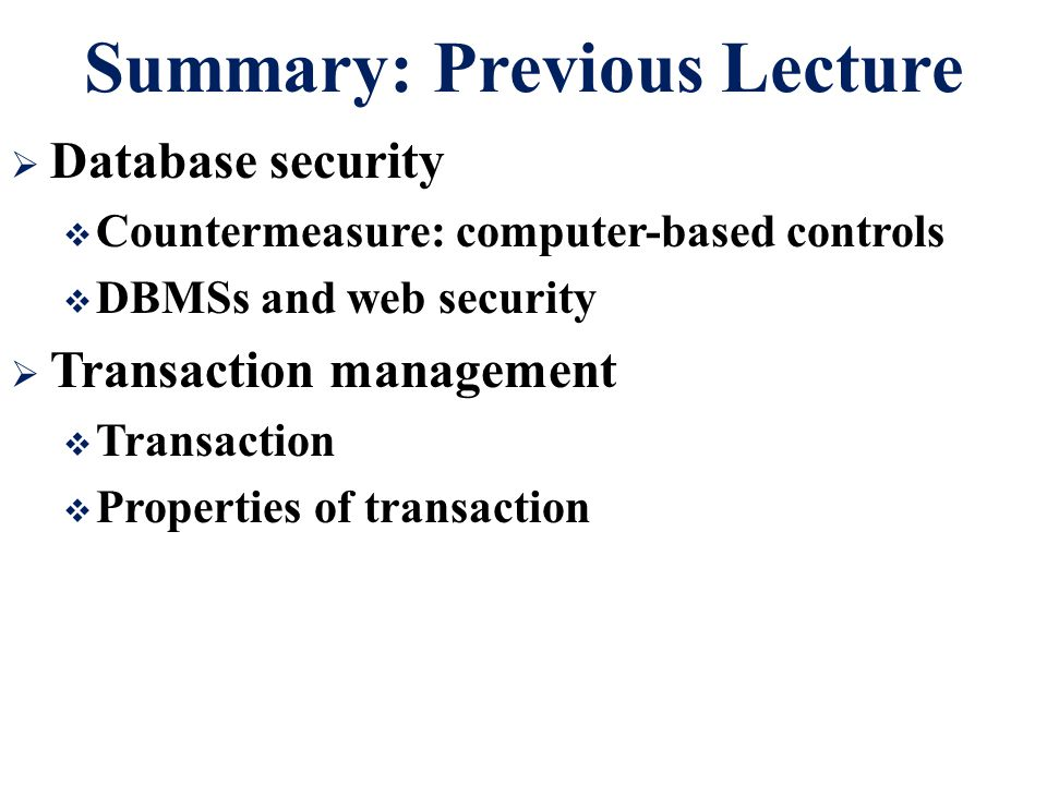 Summary: Previous Lecture  Database security  Countermeasure: computer-based controls  DBMSs and web security  Transaction management  Transactio