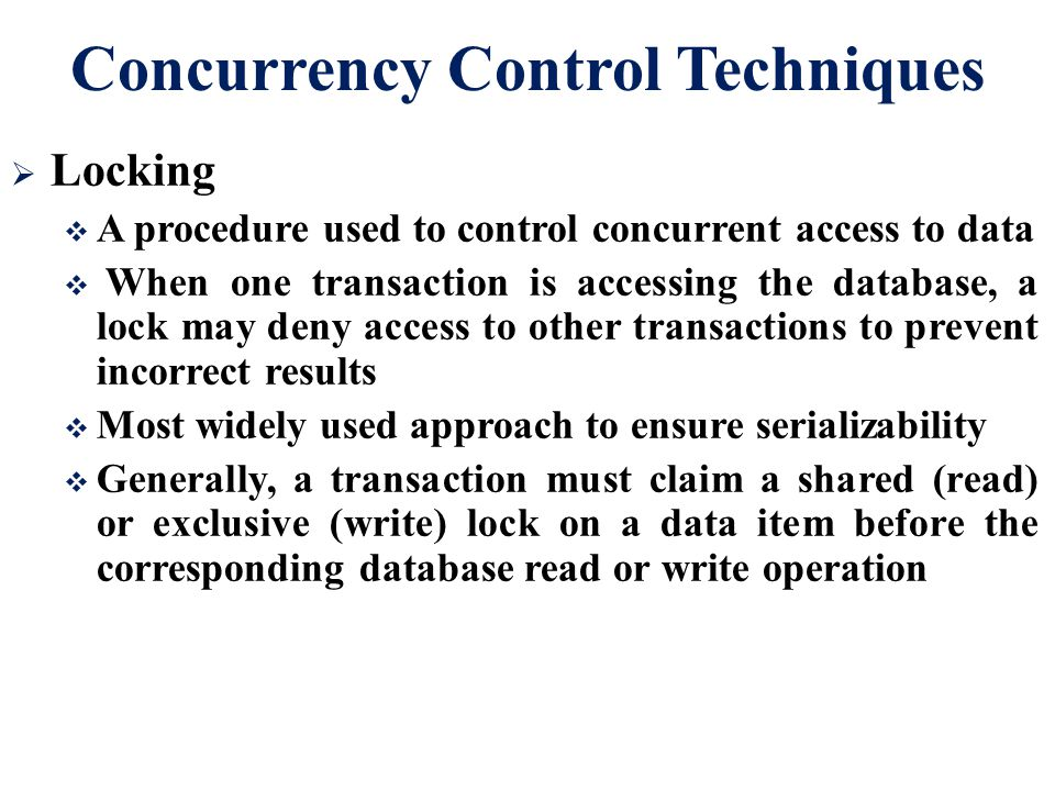 Concurrency Control Techniques  Locking  A procedure used to control concurrent access to data  When one transaction is accessing the database, a l