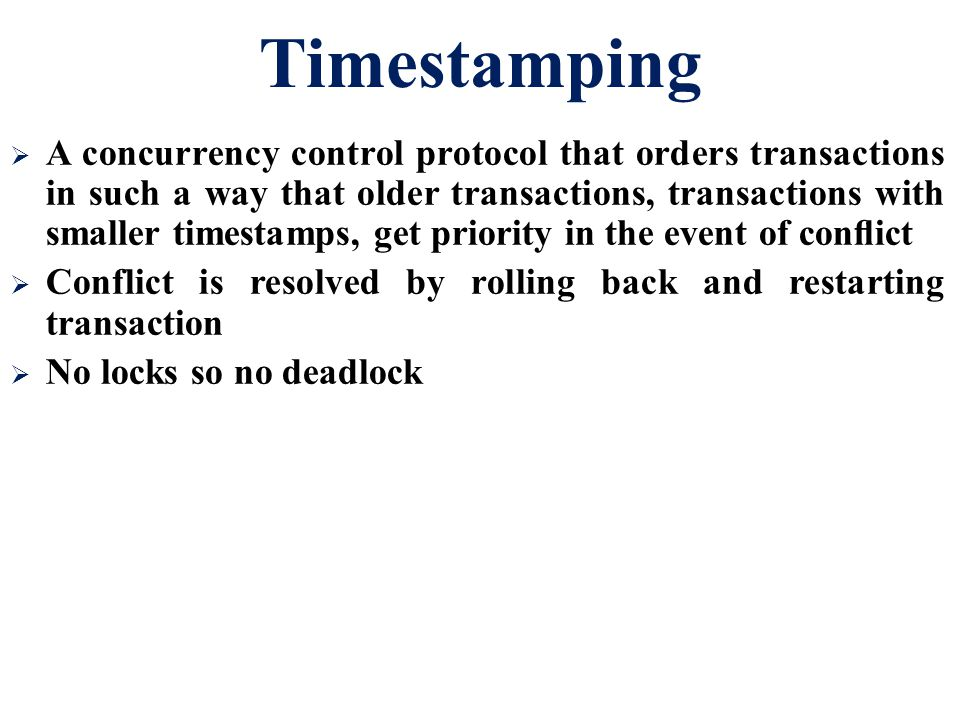 Timestamping  A concurrency control protocol that orders transactions in such a way that older transactions, transactions with smaller timestamps, ge