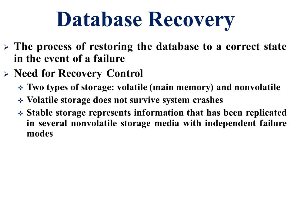 Database Recovery  The process of restoring the database to a correct state in the event of a failure  Need for Recovery Control  Two types of stor