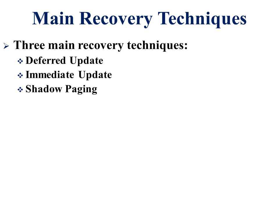Main Recovery Techniques  Three main recovery techniques:  Deferred Update  Immediate Update  Shadow Paging