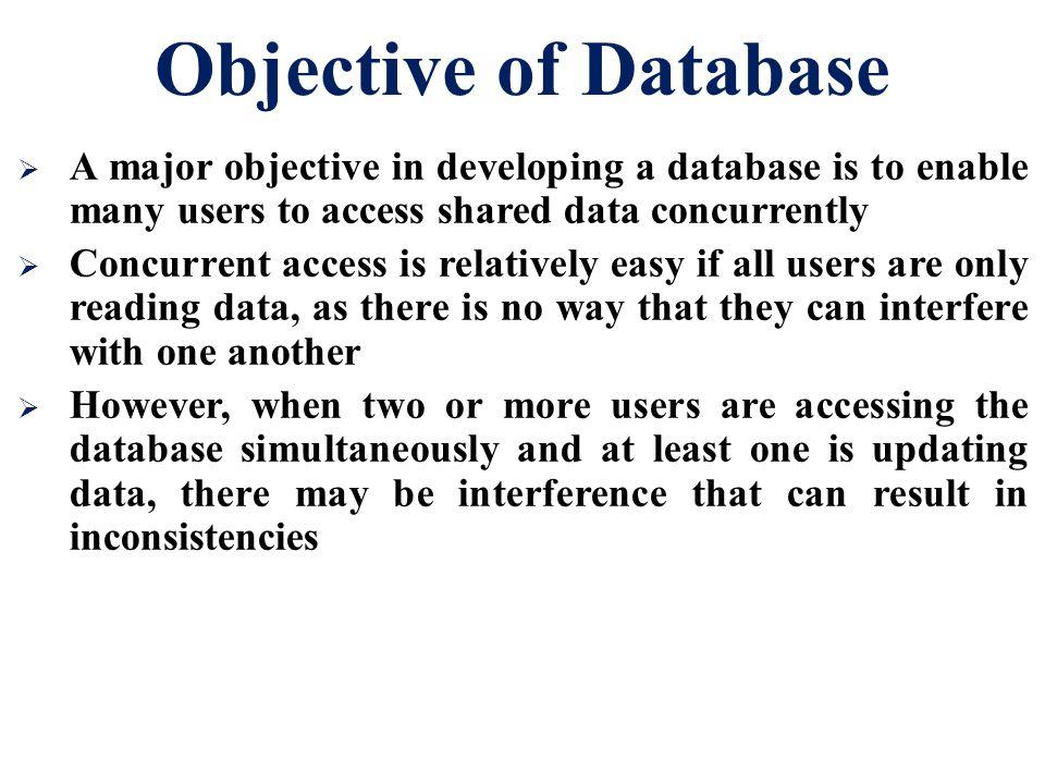 Objective of Database  A major objective in developing a database is to enable many users to access shared data concurrently  Concurrent access is r