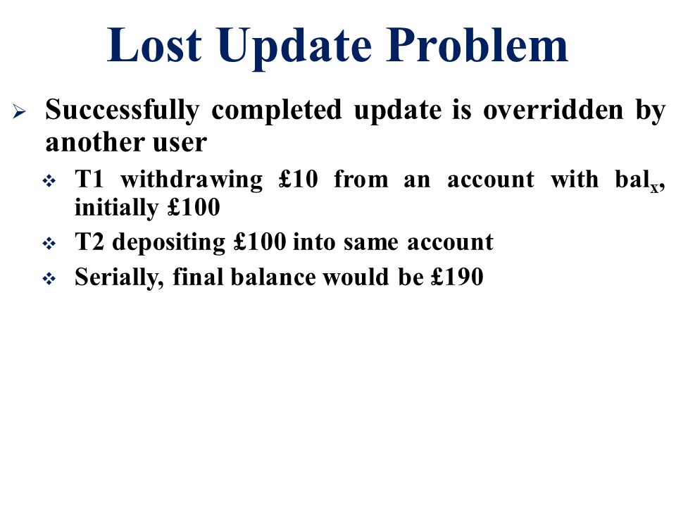 Lost Update Problem  Successfully completed update is overridden by another user  T1 withdrawing £10 from an account with bal x, initially £100  T2