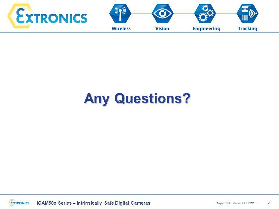 iCAM50x Series – Intrinsically Safe Digital Cameras Copyright Extronics Ltd 2013 20 Any Questions