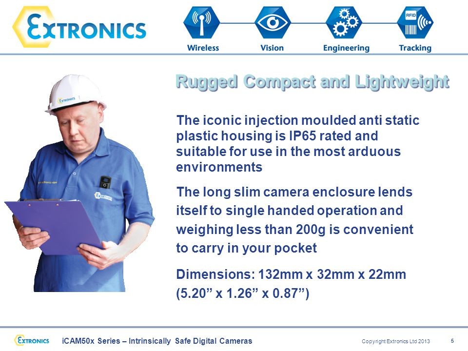 iCAM50x Series – Intrinsically Safe Digital Cameras Copyright Extronics Ltd 2013 5 The iconic injection moulded anti static plastic housing is IP65 rated and suitable for use in the most arduous environments The long slim camera enclosure lends itself to single handed operation and weighing less than 200g is convenient to carry in your pocket Dimensions: 132mm x 32mm x 22mm (5.20 x 1.26 x 0.87 ) Rugged Compact and Lightweight