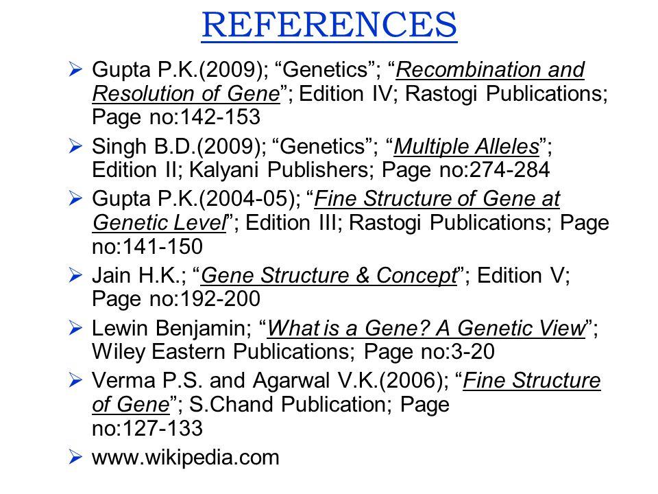"REFERENCES  Gupta P.K.(2009); ""Genetics""; ""Recombination and Resolution of Gene""; Edition IV; Rastogi Publications; Page no:142-153  Singh B.D.(2009"