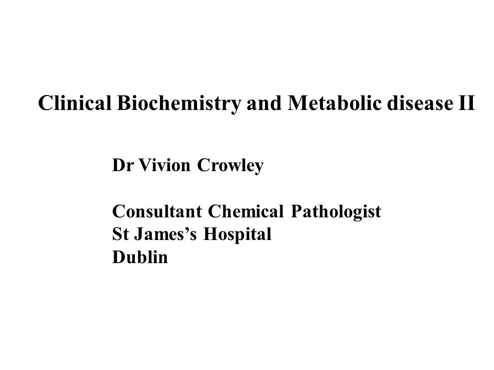 Clinical Biochemistry and Metabolic disease II Dr Vivion Crowley Consultant Chemical Pathologist St James's Hospital Dublin