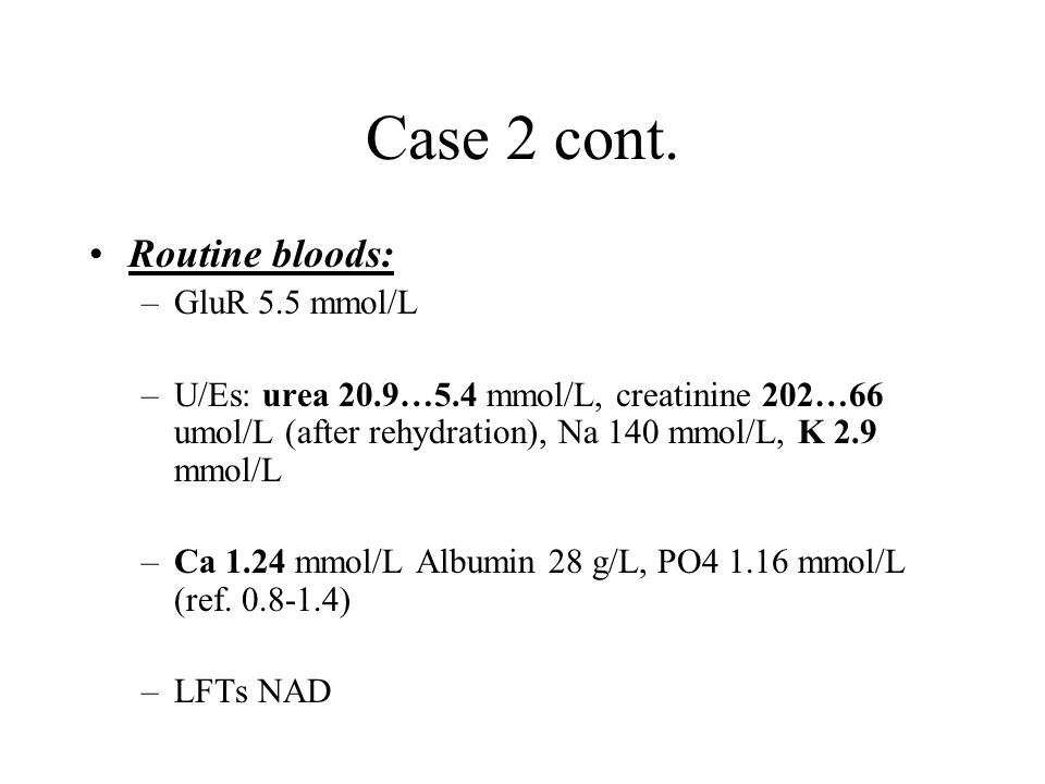 Case 2 cont. Routine bloods: –GluR 5.5 mmol/L –U/Es: urea 20.9…5.4 mmol/L, creatinine 202…66 umol/L (after rehydration), Na 140 mmol/L, K 2.9 mmol/L –