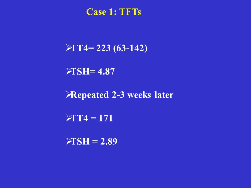 Case 1: TFTs  TT4= 223 (63-142)  TSH= 4.87  Repeated 2-3 weeks later  TT4 = 171  TSH = 2.89