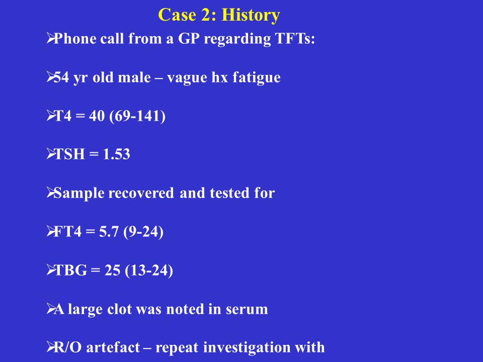 Case 2: History  Phone call from a GP regarding TFTs:  54 yr old male – vague hx fatigue  T4 = 40 (69-141)  TSH = 1.53  Sample recovered and tested for  FT4 = 5.7 (9-24)  TBG = 25 (13-24)  A large clot was noted in serum  R/O artefact – repeat investigation with