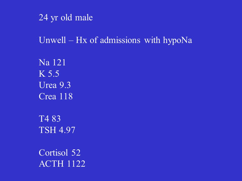 24 yr old male Unwell – Hx of admissions with hypoNa Na 121 K 5.5 Urea 9.3 Crea 118 T4 83 TSH 4.97 Cortisol 52 ACTH 1122