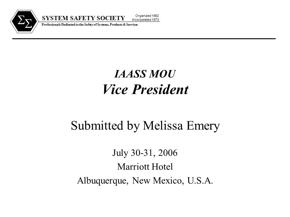 SYSTEM SAFETY SOCIETY Professionals Dedicated to the Safety of Systems, Products & Services Organized 1962 Incorporated 1973   IAASS MOU Vice President Submitted by Melissa Emery July 30-31, 2006 Marriott Hotel Albuquerque, New Mexico, U.S.A.