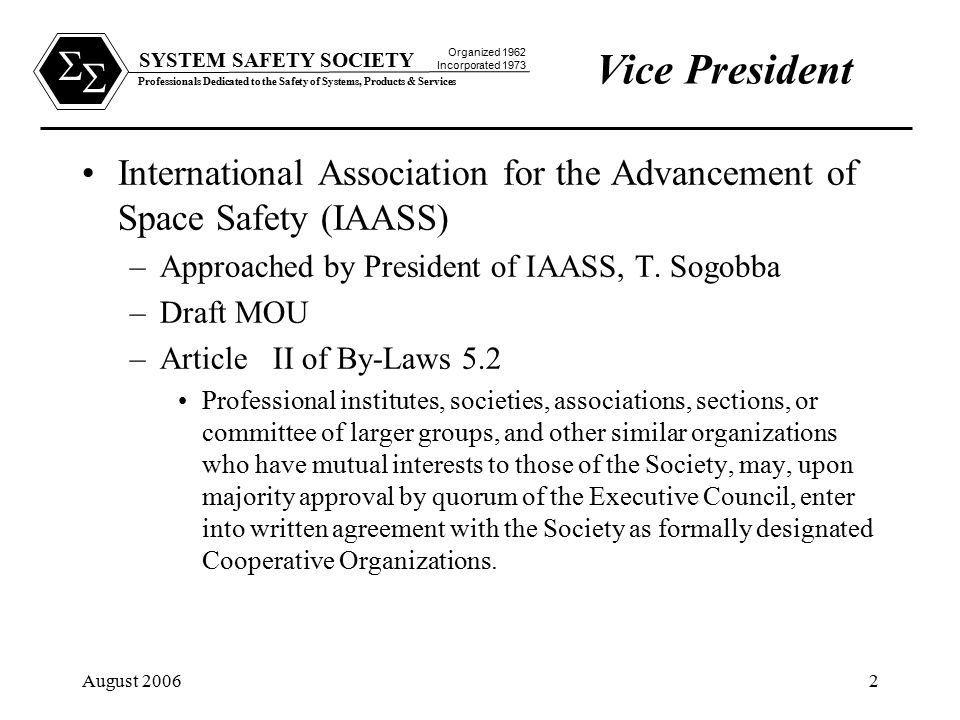 SYSTEM SAFETY SOCIETY Professionals Dedicated to the Safety of Systems, Products & Services Organized 1962 Incorporated 1973   August 20062 Vice President International Association for the Advancement of Space Safety (IAASS) –Approached by President of IAASS, T.