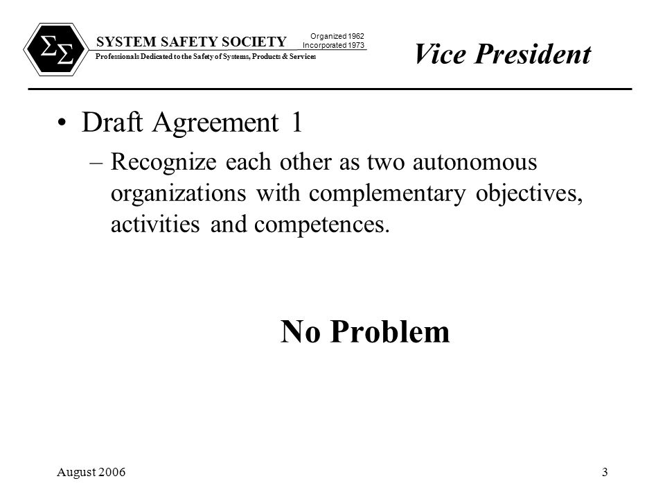 SYSTEM SAFETY SOCIETY Professionals Dedicated to the Safety of Systems, Products & Services Organized 1962 Incorporated 1973   August 20063 Draft Agreement 1 –Recognize each other as two autonomous organizations with complementary objectives, activities and competences.