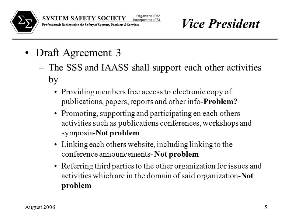 SYSTEM SAFETY SOCIETY Professionals Dedicated to the Safety of Systems, Products & Services Organized 1962 Incorporated 1973   August 20065 Draft Agreement 3 –The SSS and IAASS shall support each other activities by Providing members free access to electronic copy of publications, papers, reports and other info-Problem.