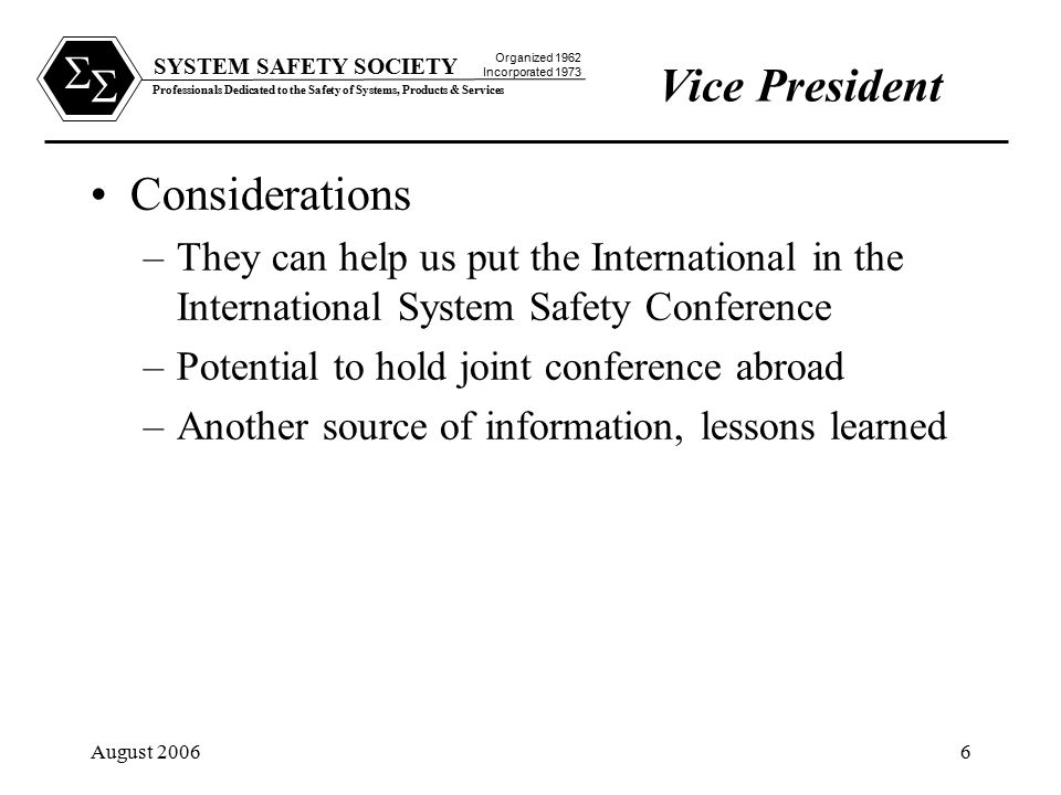SYSTEM SAFETY SOCIETY Professionals Dedicated to the Safety of Systems, Products & Services Organized 1962 Incorporated 1973   August 20066 Considerations –They can help us put the International in the International System Safety Conference –Potential to hold joint conference abroad –Another source of information, lessons learned Vice President