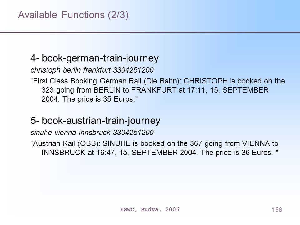 ESWC, Budva, 2006156 Available Functions (2/3) 4- book-german-train-journey christoph berlin frankfurt 3304251200 First Class Booking German Rail (Die Bahn): CHRISTOPH is booked on the 323 going from BERLIN to FRANKFURT at 17:11, 15, SEPTEMBER 2004.
