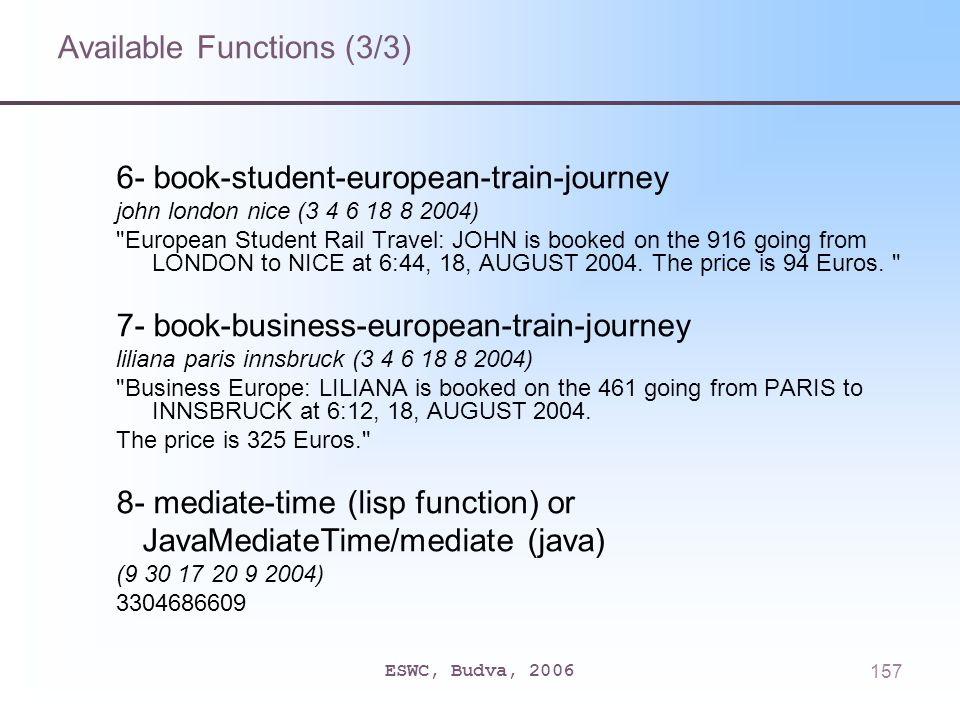 ESWC, Budva, 2006157 Available Functions (3/3) 6- book-student-european-train-journey john london nice (3 4 6 18 8 2004) European Student Rail Travel: JOHN is booked on the 916 going from LONDON to NICE at 6:44, 18, AUGUST 2004.