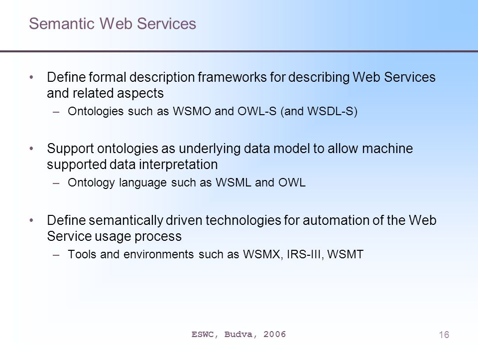 ESWC, Budva, 200616 Semantic Web Services Define formal description frameworks for describing Web Services and related aspects –Ontologies such as WSMO and OWL-S (and WSDL-S) Support ontologies as underlying data model to allow machine supported data interpretation –Ontology language such as WSML and OWL Define semantically driven technologies for automation of the Web Service usage process –Tools and environments such as WSMX, IRS-III, WSMT