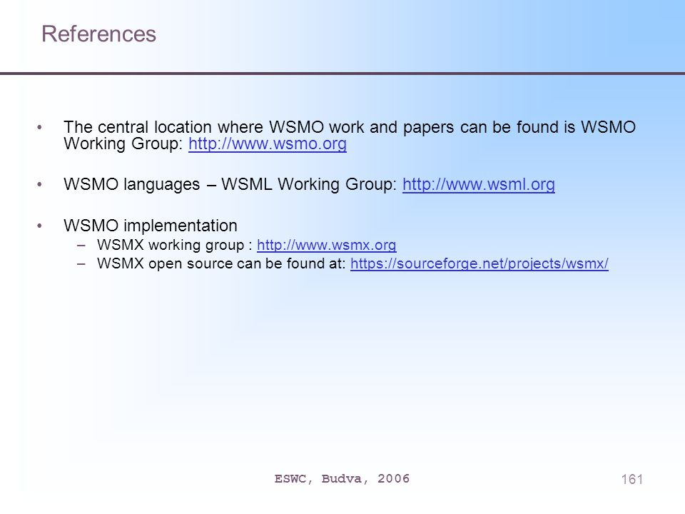 ESWC, Budva, 2006161 References The central location where WSMO work and papers can be found is WSMO Working Group: http://www.wsmo.orghttp://www.wsmo.org WSMO languages – WSML Working Group: http://www.wsml.orghttp://www.wsml.org WSMO implementation –WSMX working group : http://www.wsmx.orghttp://www.wsmx.org –WSMX open source can be found at: https://sourceforge.net/projects/wsmx/https://sourceforge.net/projects/wsmx/