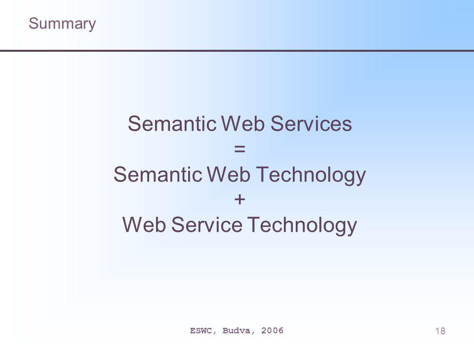 ESWC, Budva, 200618 Semantic Web Services = Semantic Web Technology + Web Service Technology Summary
