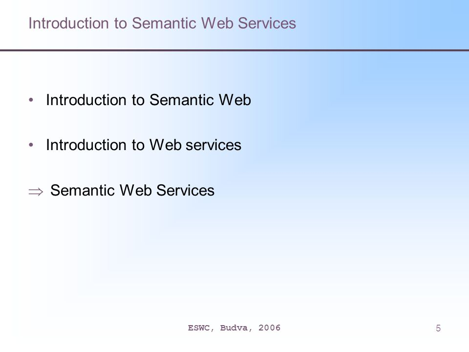 ESWC, Budva, 20065 Introduction to Semantic Web Services Introduction to Semantic Web Introduction to Web services  Semantic Web Services