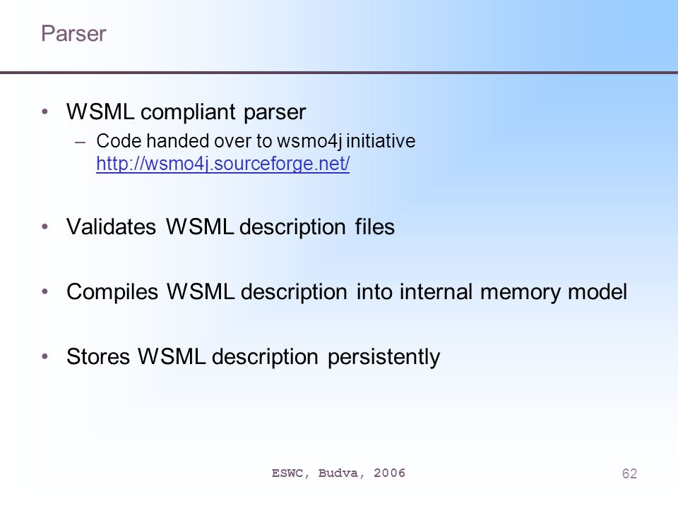 ESWC, Budva, 200662 Parser WSML compliant parser –Code handed over to wsmo4j initiative http://wsmo4j.sourceforge.net/ http://wsmo4j.sourceforge.net/ Validates WSML description files Compiles WSML description into internal memory model Stores WSML description persistently