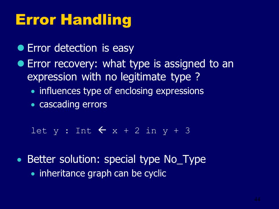 44 Error Handling Error detection is easy Error recovery: what type is assigned to an expression with no legitimate type .