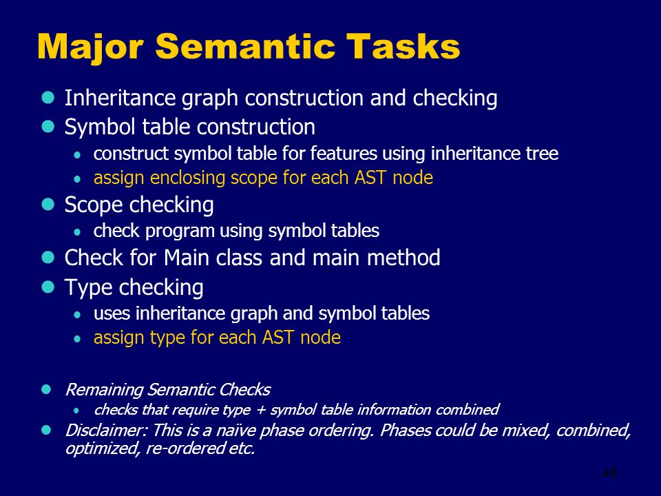 46 Major Semantic Tasks Inheritance graph construction and checking Symbol table construction  construct symbol table for features using inheritance tree  assign enclosing scope for each AST node Scope checking  check program using symbol tables Check for Main class and main method Type checking  uses inheritance graph and symbol tables  assign type for each AST node Remaining Semantic Checks  checks that require type + symbol table information combined Disclaimer: This is a naïve phase ordering.