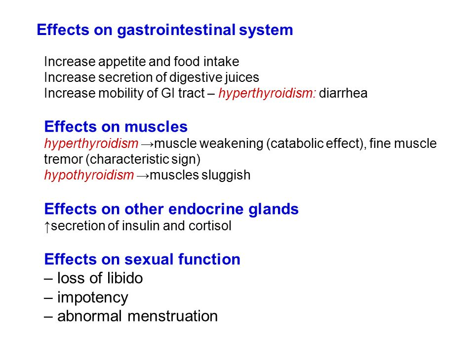 Effects on gastrointestinal system Increase appetite and food intake Increase secretion of digestive juices Increase mobility of GI tract – hyperthyroidism: diarrhea Effects on muscles hyperthyroidism →muscle weakening (catabolic effect), fine muscle tremor (characteristic sign) hypothyroidism →muscles sluggish Effects on other endocrine glands ↑secretion of insulin and cortisol Effects on sexual function – loss of libido – impotency – abnormal menstruation