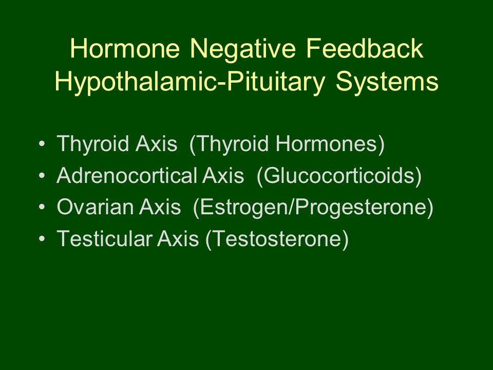 Hormone Negative Feedback Hypothalamic-Pituitary Systems Thyroid Axis (Thyroid Hormones) Adrenocortical Axis (Glucocorticoids) Ovarian Axis (Estrogen/