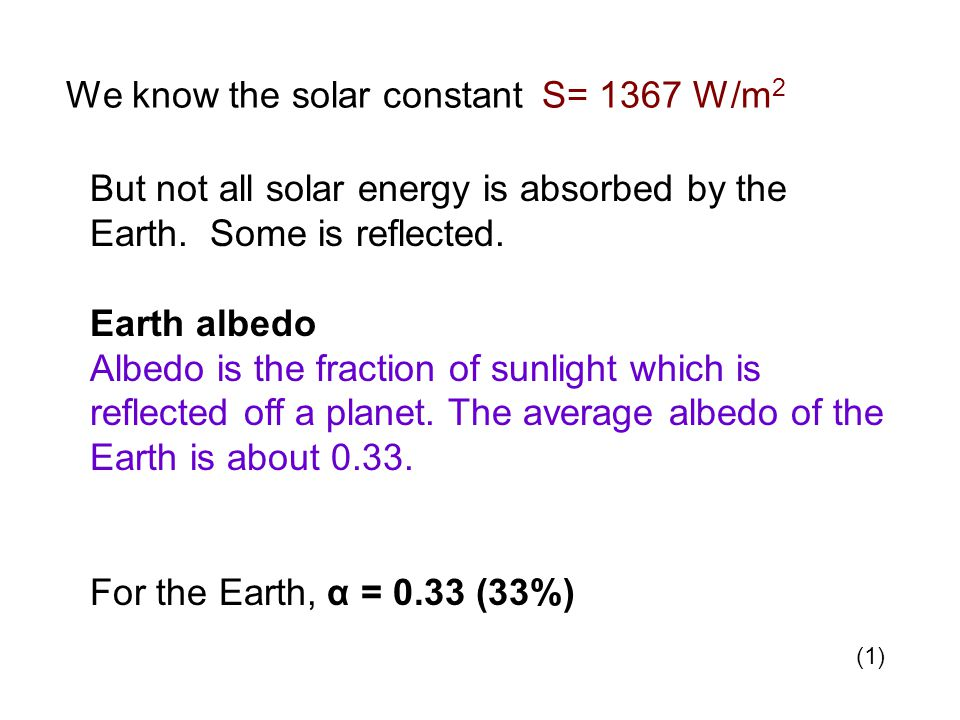 We know the solar constant S= 1367 W/m 2 But not all solar energy is absorbed by the Earth.