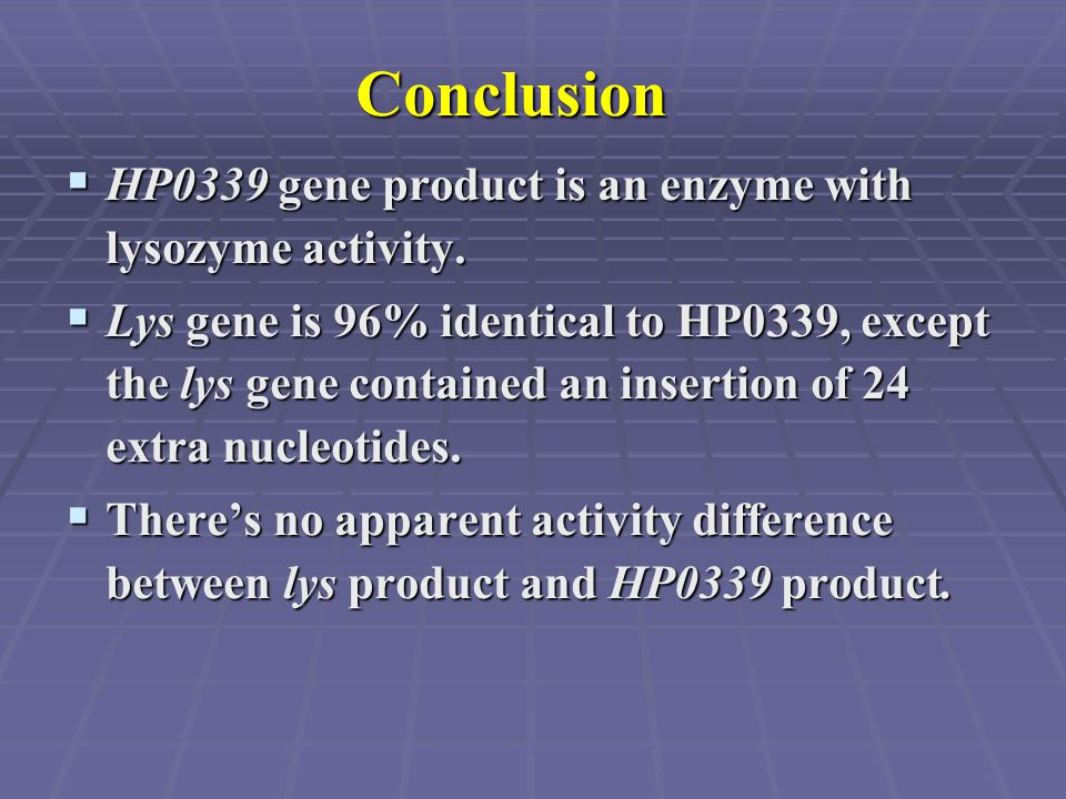 Conclusion  HP0339 gene product is an enzyme with lysozyme activity.  Lys gene is 96% identical to HP0339, except the lys gene contained an insertio