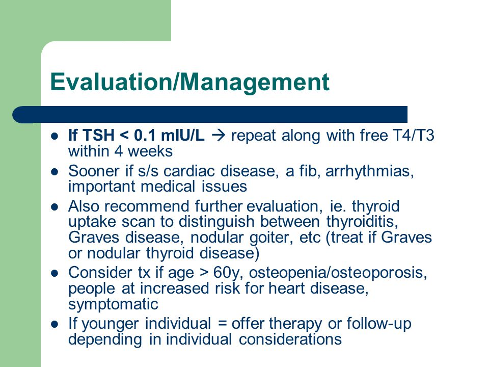 Evaluation/Management If TSH < 0.1 mIU/L  repeat along with free T4/T3 within 4 weeks Sooner if s/s cardiac disease, a fib, arrhythmias, important me