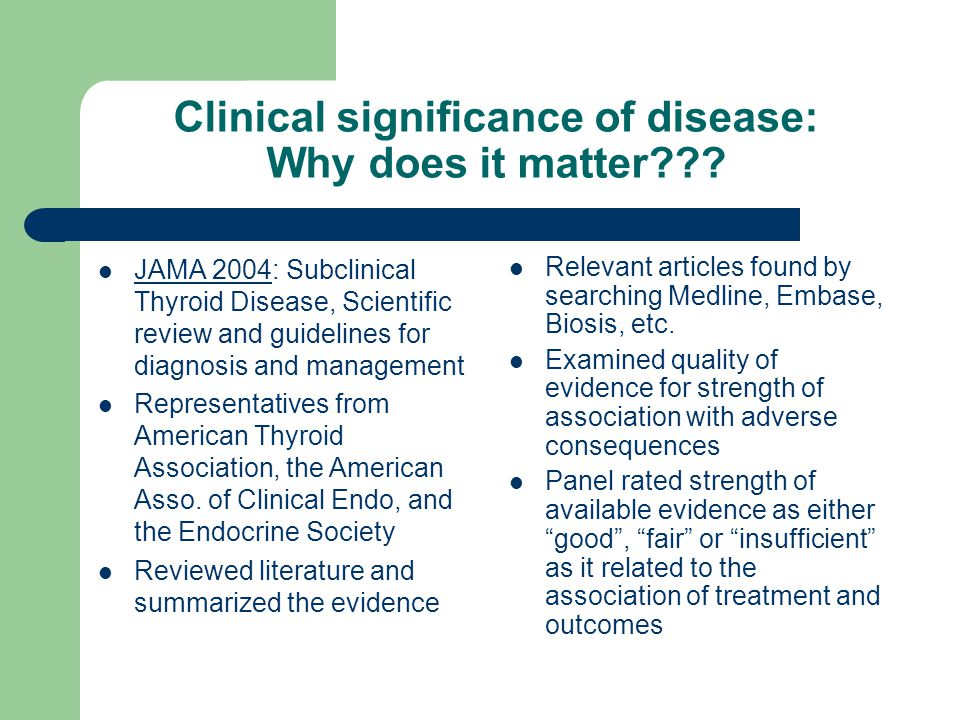 Clinical significance of disease: Why does it matter??? JAMA 2004: Subclinical Thyroid Disease, Scientific review and guidelines for diagnosis and man