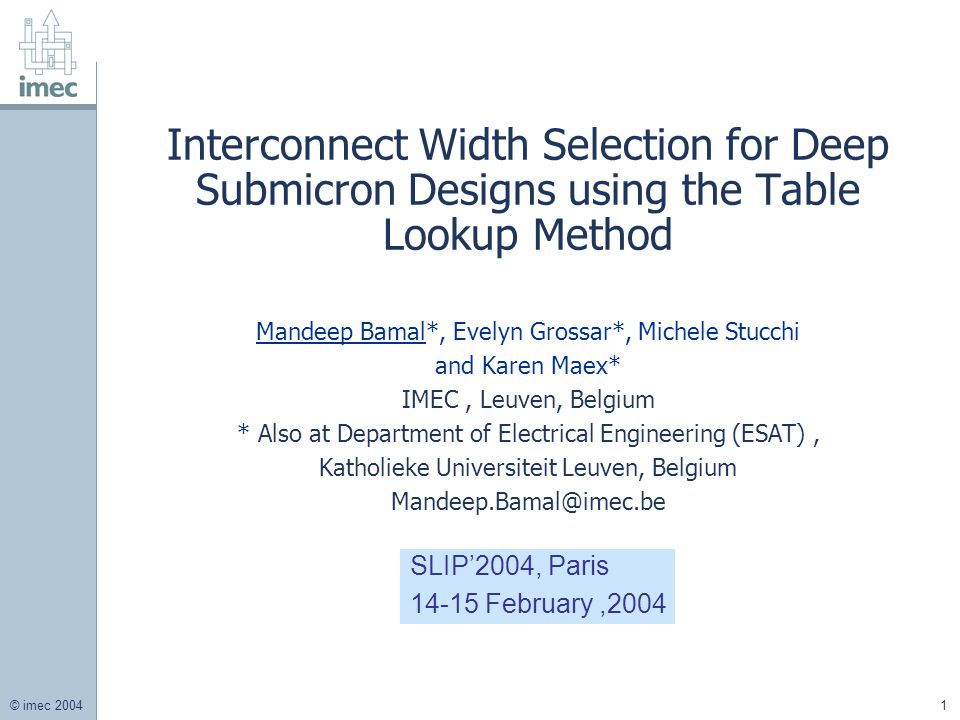 © imec 2004 1 Interconnect Width Selection for Deep Submicron Designs using the Table Lookup Method Mandeep Bamal*, Evelyn Grossar*, Michele Stucchi and Karen Maex* IMEC, Leuven, Belgium * Also at Department of Electrical Engineering (ESAT), Katholieke Universiteit Leuven, Belgium Mandeep.Bamal@imec.be SLIP'2004, Paris 14-15 February,2004