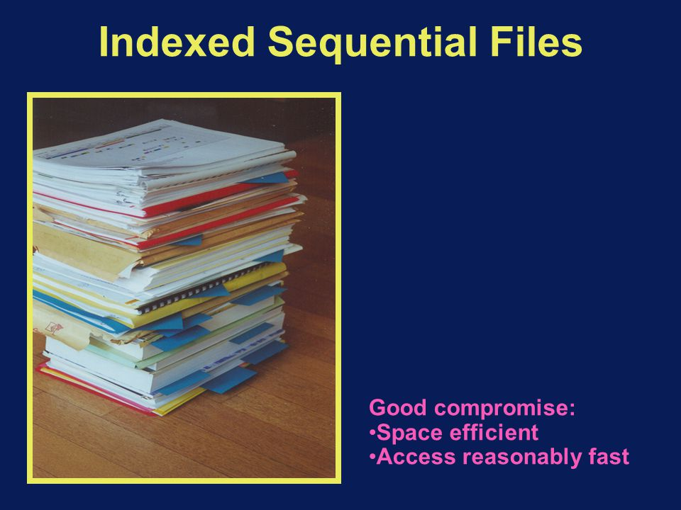Indexed Sequential Files Good compromise: Space efficient Access reasonably fast